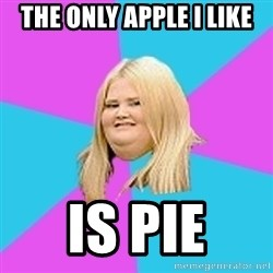 Fat Girl - the only apple i like is pie