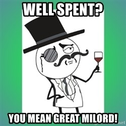 mr.Milord - Well spent? You mean great milord!