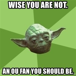 Advice Yoda Gives - wise you are not. an ou fan you should be.