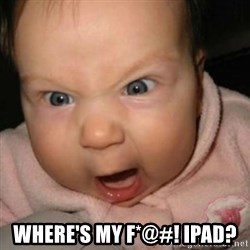 Crazy Mean Baby  - where's my f*@#! ipad?