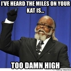 The tolerance is to damn high! - i've heard the miles on your kat is... TOO DAMN HIGH