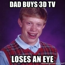 Bad Luck Brian - dad buys 3D tv loses an eye