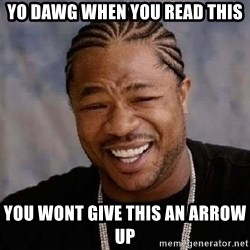 Yo Dawg - yo dawg when you read this you wont give this an arrow up