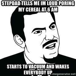 Are you serious face  - stepdad tells me im loud poring my cereal at 6 am  starts to vacuum and wakes everybody up