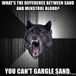 Insanity Wolf - What's the difference between Sand and meNstrul blood? You can't gargle sand.