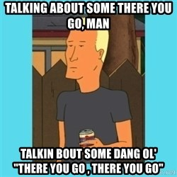 "Boomhauer - Talking About some there you go, man Talkin bout some dang ol'  ""there you go , there you go"""