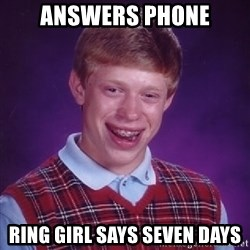 Bad Luck Brian - answers phone Ring girl says seven days