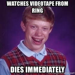 Bad Luck Brian - watches videotape from ring dies immediately