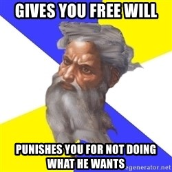 God - gives you free will punishes you for not doing what he wants
