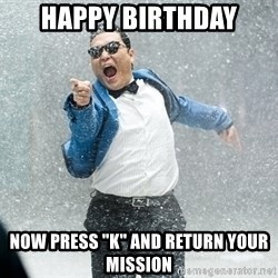 "Gangnam Style1 - happy bırthday now press ""k"" and return your mıssıon"