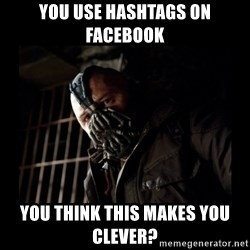Bane Meme - You use hashtags on facebook you think this makes you clever?