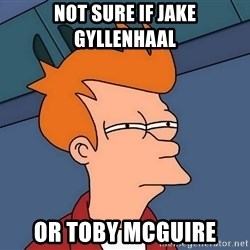 Futurama Fry - not sure if jake gyllenhaal or toby mcguire