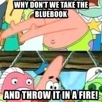 patrick star - Why don't we take the bluebook and throw it in a fire!