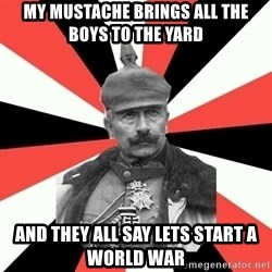 KaiserWilhelm - My MUSTACHE Brings all the boys to the yard  and they all say lets start a world war