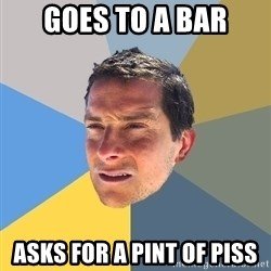 Bear Grylls - GOES TO A BAR ASKS FOR A PINT OF PISS