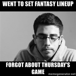 Jose's First World Problems - Went to set fantasy lineup forgot about thursday's game