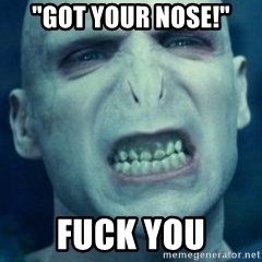 "Angry Voldemort - ""Got your nose!"" Fuck you"