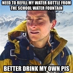 Bear Grylls - need to refill my water bottle from the school water fountain better drink my own pis