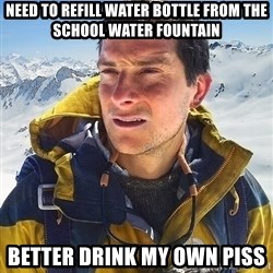 Bear Grylls - need to refill water bottle from the SCHOOL water fountain better drink my own piss