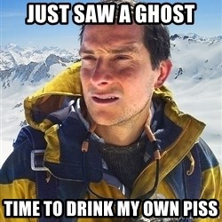 Bear Grylls - Just saw a ghost Time to drink my own piss
