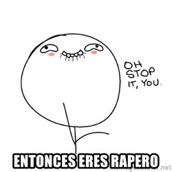 oh stop it you guy - entonces eres rapero