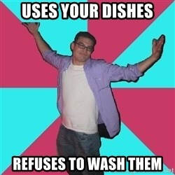 Douchebag Roommate - uses your dishes refuses to wash them
