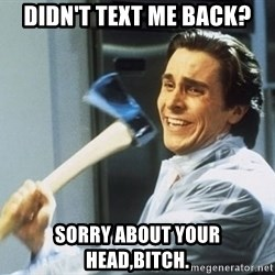 Patrick Bateman With Axe - Didn't text me back? Sorry about your head,bitch.