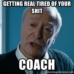 Tired of your shit Master Wayne - Getting real tired of your shit Coach