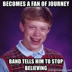 Bad Luck Brian - becomes a fan of journey band tells him to stop believing