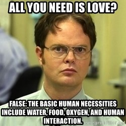 Dwight Schrute - all you need is love? false: The basic human necessities include water, food, oxygen, and human interaction.