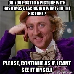 Willy Wonka - oh you posted a picture with hashtags describing whats in the picture? please, continue as if i cant see it myself