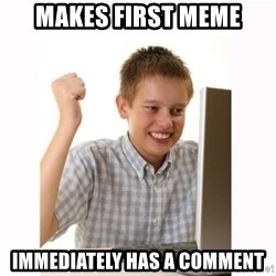 Computer kid - makes first meme immediately has a comment