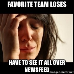 First World Problems - favorite team loses have to see it all over newsfeed
