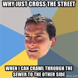 Bear Grylls - why just cross the street when i can crawl through the sewer to the other side