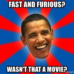 Obama - fast and furious? wasn't that a movie?