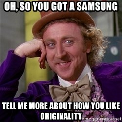 Willy Wonka - Oh, so you got a samsung tell me more about how you like originality