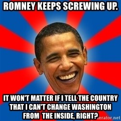 Obama - Romney keeps screwing up. It won't matter if I tell the country that I can't change Washington from  the inside, right?
