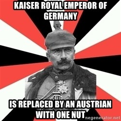 KaiserWilhelm - Kaiser Royal EMPEROR of germany Is replaced by an austrian with one nut