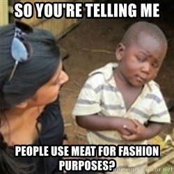Skeptical african kid  - SO YOU'RE TELLING ME PEOPLE USE MEAT FOR FASHION PURPOSES?