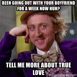 Willy Wonka - been going out with your boyfriend for a week now huh? tell me more about true love