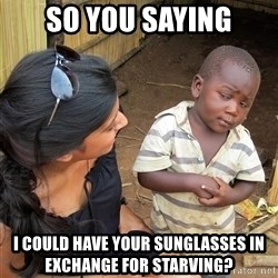 Skeptical African Child - so you saying i could have your sunglasses in exchange for starving?