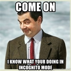 MR bean - come on  i know what your doing in incognito mode
