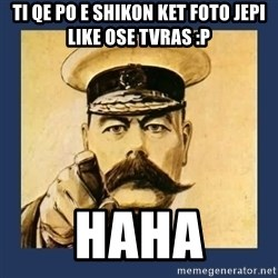 your country needs you - ti qe po e shikon ket foto jepi like ose tvras :P haha
