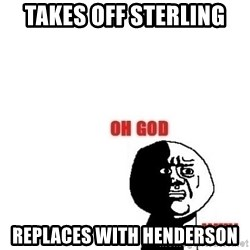 Oh god why - Takes off sterling replaces with henderson