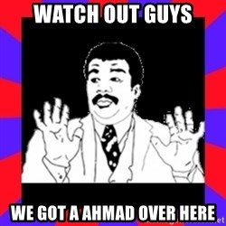 Watch Out Guys - WATCH OUT GUYS WE GOT A AHmAD OVER HERE