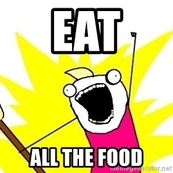 X ALL THE THINGS - eat all the food