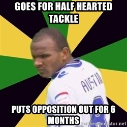 Rodolph Austin - Goes for half hearted tackle Puts opposition out for 6 months
