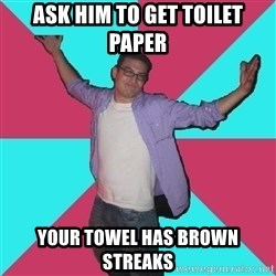 Douchebag Roommate - Ask him to get toilet paper your towel has brown streaks