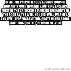 Blank Template - Of all the preposterous assumptions of humanity over humanity, nothing exceeds most of the criticisms made on the habits of the poor by the well-housed, well-warmed, and well-fed.  Engrave this quote in Our Store! |Rate this Quote! | -Herman Melville