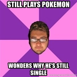 Forever AYOLO Erik - still plays pokemon wonders why he's still single